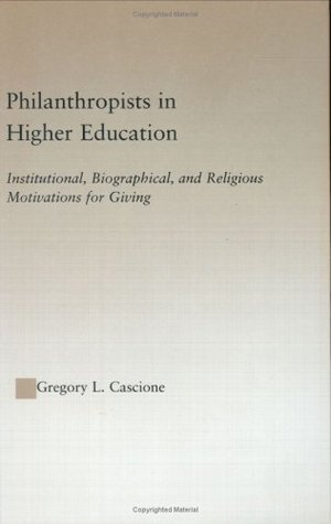Philanthropists in Higher Education: Institutional, Biographical, and Religious Motivations for Giving Gregory Cascione