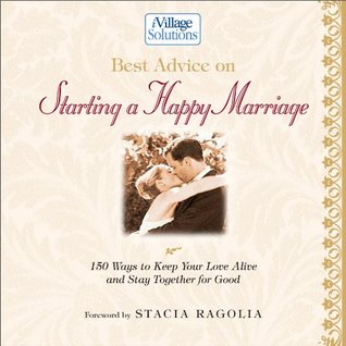 Best Advice on Starting a Happy Marriage: 150 Ways to Keep Your Love Alive and Stay Together for Good  by  Stacia Ragolia