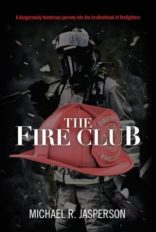 The Fire Club: A dangerously humorous journey into the brotherhood of firefighters  by  Michael R. Jasperson
