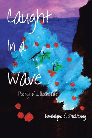 Caught In a Wave: Poetry of a Hectic Life Dominique Zsedenny