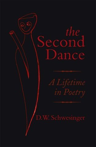 The Second Dance: A Lifetime in Poetry D.W. Schwesinger