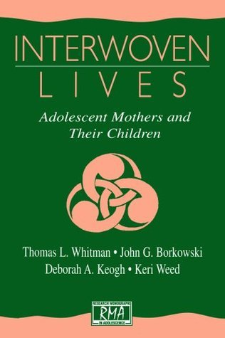 Interwoven Lives: Adolescent Mothers and Their Children (Research Monographs in Adolescence Series)  by  Thomas L. Whitman