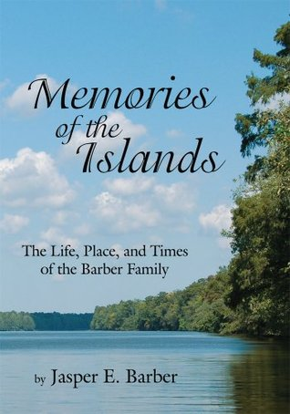 Memories of the Islands: The Life, Place, and Times of the Barber Family Jasper E. Barber