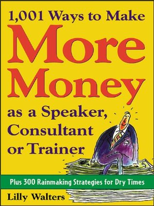 1,001 Ways to Make More Money as a Speaker, Consultant or Trainer : Plus 300 Rainmaking Strategies for Dry Times  by  Lilly Walters