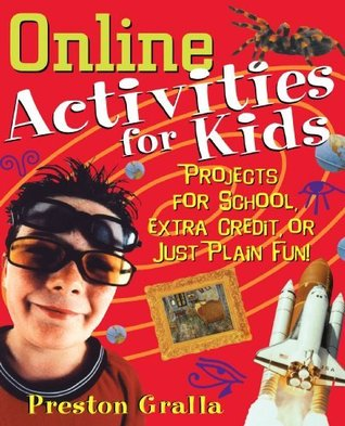 Online Activities for Kids: Projects for School, Extra Credit, or Just Plain Fun!  by  Preston Gralla