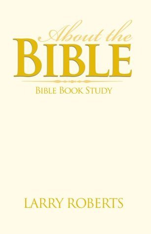 About The Bible: Bible Book Study  by  Larry Roberts