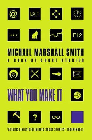 What You Make It Selected Short Stories  by  Michael Marshall Smith