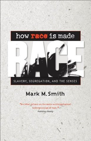 How Race Is Made: Slavery, Segregation, and the Senses: Slavery, Segregation and the Senses  by  Mark M. Smith