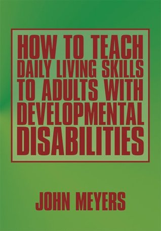 How To Teach Daily Living Skills to Adults with Developmental Disabilities  by  John Meyers