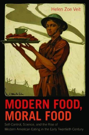 Modern Food, Moral Food: Self-Control, Science, and the Rise of Modern American Eating in the Early Twentieth Century Helen Zoe Veit