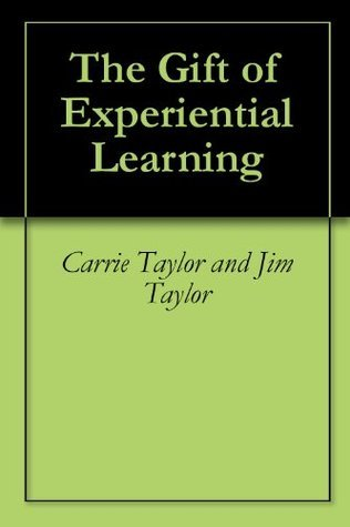 The Gift of Experiential Learning  by  Carrie Taylor and Jim Taylor