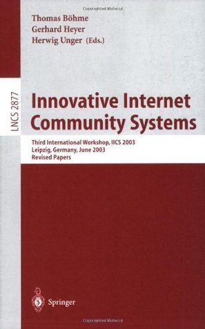 Innovative Internet Community Systems: Third International Workshop, IICS 2003, Leipzig, Germany, June 19-21, 2003, Revised Papers (Lecture Notes in Computer Science)  by  Thomas Bxf6hme