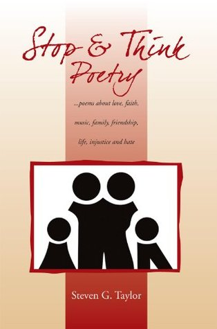Stop and Think Poetry: ...poems about love, faith, music, family, friendship, life, injustice and hate  by  Steven G. Taylor