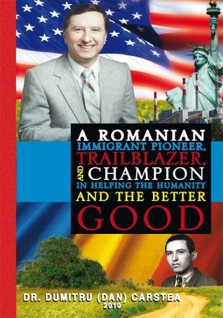 A Romanian Immigrant Pioneer, Trailblazer, and Champion in Helping Humanity and the Better Good  by  Dr. Dumitru (Dan) Carstea