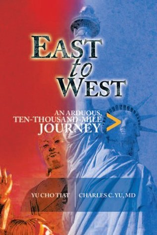 East To West : An Arduous, Ten Thousand Mile Journey Charles Yu