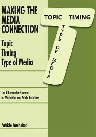 Making the Media Connection Topic Timing Type of Media: Using the T-Connector Formula for Marketing and Public Relations  by  Patricia Faulhaber