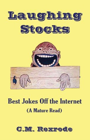 Laughing Stocks: Best Jokes Off the Internet  by  C.M. Rexrode