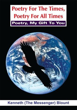 Poetry For The Times, Poetry For All Times:Poetry, My Gift To You Kenneth (The Messenger) Blount