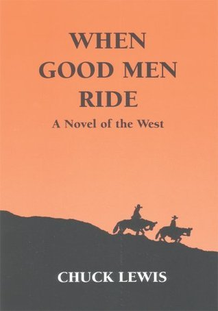 WHEN GOOD MEN RIDE: A Novel of the West Chuck Lewis