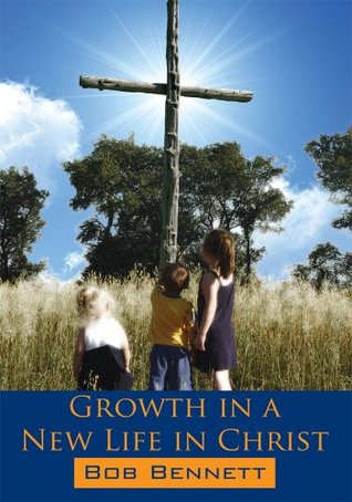 Growth in a New Life in Christ  by  Bob Bennett