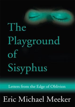 The Playground of Sisyphus: Letters from the Edge of Oblivion Eric Meeker