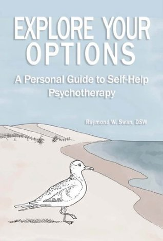 Explore Your Options:  A Personal Guide to Self-Help Psychotherapy Raymond Swan
