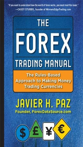 The Forex Trading Manual:  The Rules-Based Approach to Making Money Trading Currencies  by  Javier Paz