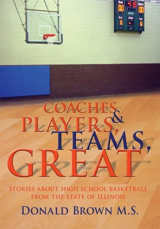 Great Teams, Players, & Coaches:Stories about high school basketball from the state of Illinois  by  Donald Brown M.S.