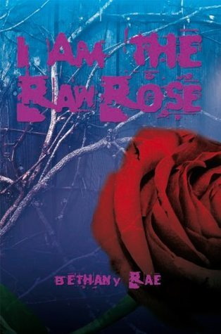 I Am the Raw Rose  by  Bethany Rae
