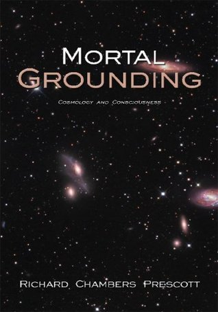 Mortal Grounding: Cosmology and Consciousness  by  Richard Chambers Prescott
