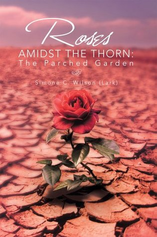 ROSES AMIDST THE THORN: The Parched Garden  by  Simone C. Wilson