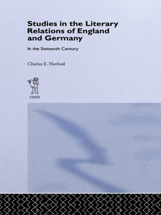 Studies in the Literary Relations of England and Germany in the Sixteenth Century Charles H. Herford