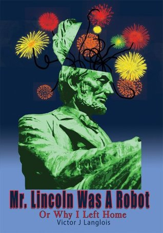 Mr. Lincoln Was A Robot:Or Why I Left Home  by  Victor J Langlois