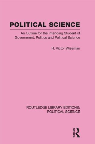 Political Science (Routledge Library Editions: Political Science Volume 14): An Outline For The Intending Student of Government, Politics and Political Science  by  H. Victor Wiseman