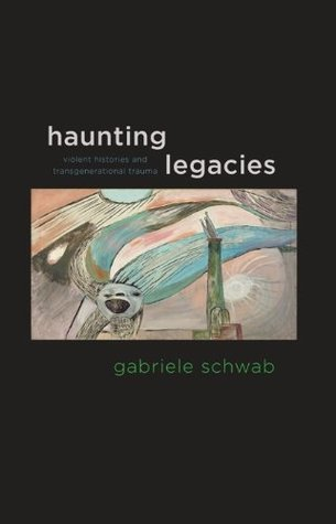 Haunting Legacies: Violent Histories and Transgenerational Trauma  by  Gabriele Schwab
