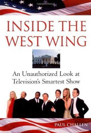 Inside The West Wing: An Unauthorized Look at Televisions Smartest Show Paul Challen