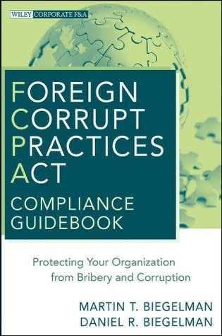 Foreign Corrupt Practices ACT Compliance Guidebook: Protecting Your Organization from Bribery and Corruption Martin T. Biegelman