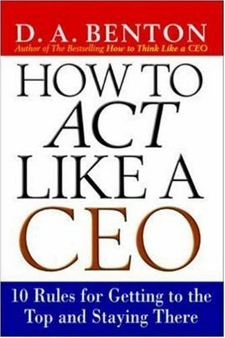 How to Act Like a CEO: 10 Rules for Getting to the Top and Staying There  by  Benton