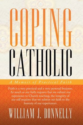 COPING CATHOLIC : A Memoir of Practical Faith  by  William J. Donnelly