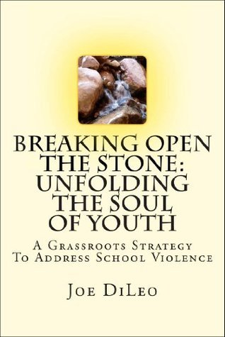 Breaking Open the Stone: Unfolding the Soul of Youth: A Grassroots Strategy To Address School Violence  by  Joe DiLeo