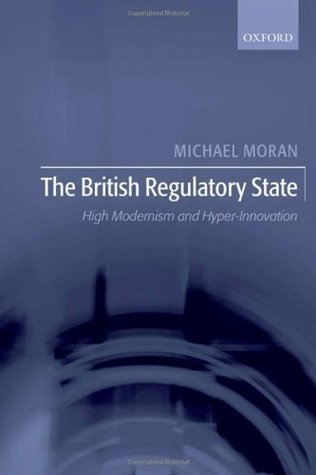 The British Regulatory State: High Modernism and Hyper-Innovation  by  Michael Moran