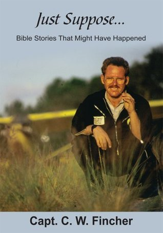 Just Suppose...: Bible Stories That Might Have Happened  by  C.W. Fincher