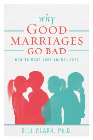 Why Good Marriages Go Bad: How To Make Sure Yours Lasts  by  Bill Clark
