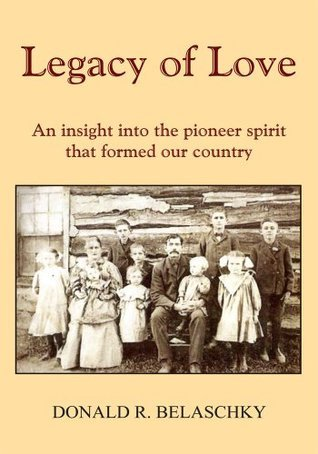 Legacy of Love:An insight into the pioneer spirit that formed our country DONALD R. BELASCHKY