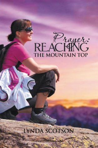 Prayer: Reaching The Mountain Top : A Practical Guide To Developing A More Satisfying Prayer Life  by  Lynda Scotson