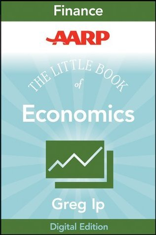 AARP The Little Book of Economics: How the Economy Works in the Real World (Little Books. Big Profits)  by  Greg Ip