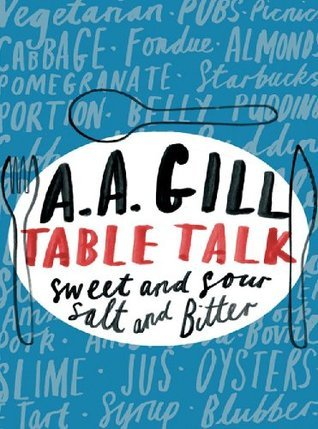 Table Talk: Sweet and Sour, Salt and Bitter  by  A.A. Gill