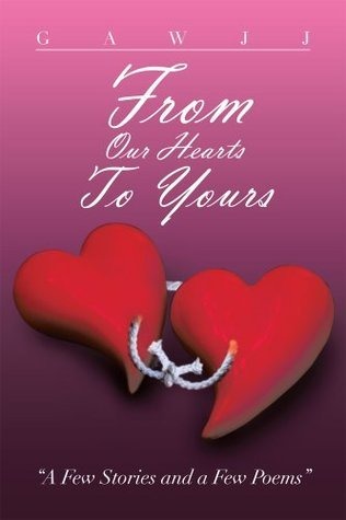 From Our Hearts To Yours : A Few Stories and a Few Poems Gawjj