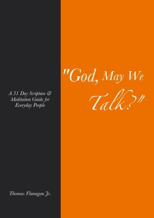 God, May We Talk? A 31 Day Scripture and Meditation Guide for Everyday People Thomas Flanagan Jr.