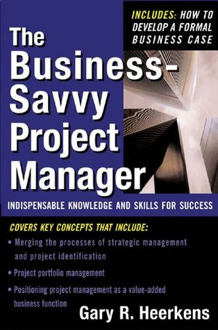The Business Savvy Project Manager : Indispensable Knowledge and Skills for Success  by  Gary Heerkens